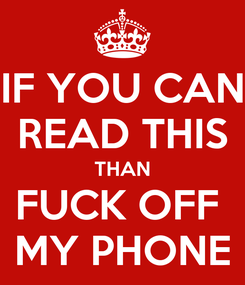 Poster: IF YOU CAN READ THIS THAN FUCK OFF  MY PHONE
