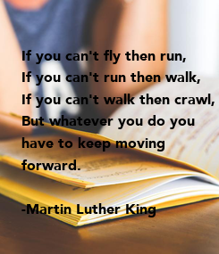 Poster: If you can't fly then run, If you can't run then walk, If you can't walk then crawl, But whatever you do you  have to keep moving forward.  -Martin Luther King