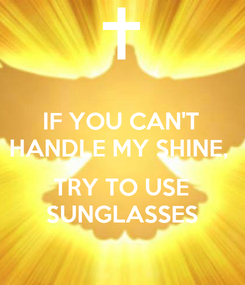 Poster: IF YOU CAN'T HANDLE MY SHINE,   TRY TO USE SUNGLASSES