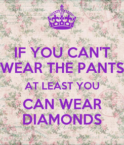 Poster: IF YOU CAN'T WEAR THE PANTS AT LEAST YOU CAN WEAR DIAMONDS