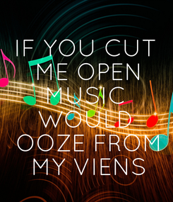 Poster: IF YOU CUT  ME OPEN MUSIC WOULD  OOZE FROM  MY VIENS