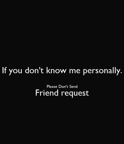 Poster: If you don't know me personally.  Please Don't Send Friend request