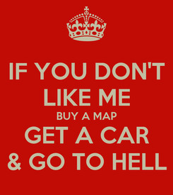 Poster: IF YOU DON'T LIKE ME BUY A MAP GET A CAR & GO TO HELL