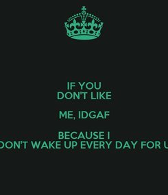 Poster: IF YOU DON'T LIKE ME, IDGAF BECAUSE I DON'T WAKE UP EVERY DAY FOR U