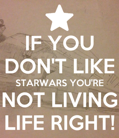 Poster: IF YOU DON'T LIKE STARWARS YOU'RE NOT LIVING LIFE RIGHT!