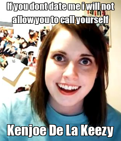 Poster: If you dont date me i will not allow you to call yourself Kenjoe De La Keezy