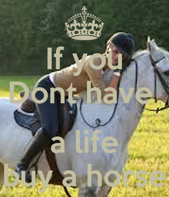 Poster: If you Dont have   a life buy a horse