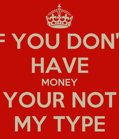 Poster: IF YOU DON'T HAVE MONEY YOUR NOT MY TYPE