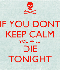 Poster: IF YOU DONT KEEP CALM YOU WILL  DIE TONIGHT
