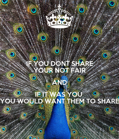 Poster: IF YOU DONT SHARE YOUR NOT FAIR AND IF IT WAS YOU  YOU WOULD WANT THEM TO SHARE