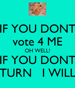 Poster: IF YOU DONT vote 4 ME OH WELL! IF YOU DONT TURN   I WILL