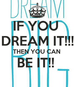 Poster: IF YOU  DREAM IT!!! THEN YOU CAN  BE IT!!
