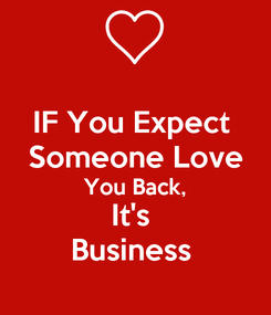Poster: IF You Expect  Someone Love You Back, It's  Business