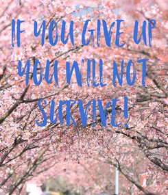 Poster: If you give up You will not SURVIVE!