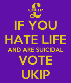 Poster: IF YOU HATE LIFE AND ARE SUICIDAL VOTE UKIP