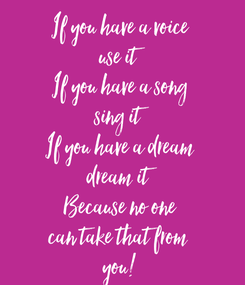 Poster: If you have a voice use it If you have a song sing it If you have a dream dream it Because no one can take that from  you!
