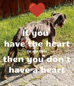 Poster: If you  have the heart to do this then you don't have a heart