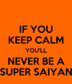 Poster: IF YOU KEEP CALM YOU'LL NEVER BE A SUPER SAIYAN