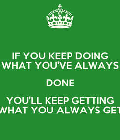 Poster: IF YOU KEEP DOING WHAT YOU'VE ALWAYS DONE YOU'LL KEEP GETTING WHAT YOU ALWAYS GET
