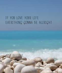 Poster: If you love your life everithing gonna be allright       just believe