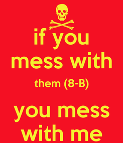 Poster: if you mess with them (8-B) you mess with me
