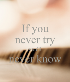 Poster: If you never try you'll never know