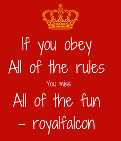 Poster: If you obey  All of the rules  You miss  All of the fun  - royalfalcon