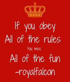 Poster: If you obey All of the rules  You miss  All of the fun -royalfalcon