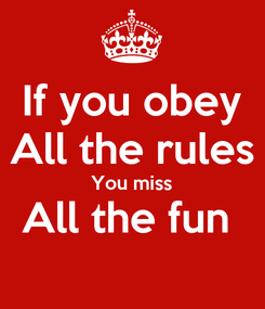 Poster: If you obey All the rules You miss All the fun