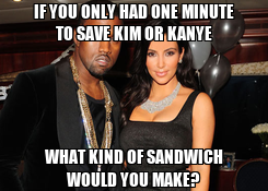 Poster: IF YOU ONLY HAD ONE MINUTE TO SAVE KIM OR KANYE WHAT KIND OF SANDWICH WOULD YOU MAKE?