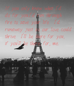 Poster: If you only knew what I'd do for you...I'd run through fire to save your life.  I'd runaway just so our love could thrive.  I'll be there for you, if you'll be there,
