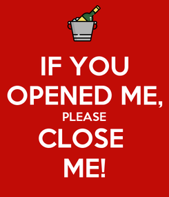 Poster: IF YOU OPENED ME, PLEASE CLOSE  ME!