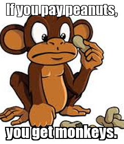 Poster: If you pay peanuts, you get monkeys.