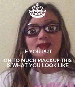 Poster:   IF YOU PUT  ON TO MUCH MACKUP THIS  IS WHAT YOU LOOK LIKE