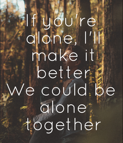 Poster: If you're  alone, I'll  make it  better We could be  alone  together