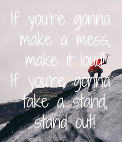 Poster: If you're gonna  make a mess,  make it loud! If you're gonna  take a stand,  stand out!