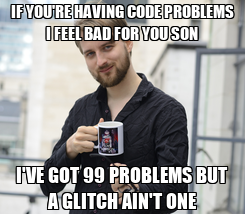Poster: IF YOU'RE HAVING CODE PROBLEMS I FEEL BAD FOR YOU SON I'VE GOT 99 PROBLEMS BUT A GLITCH AIN'T ONE