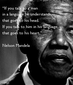 """Poster: """"If you talk to a man  in a language he understands,  that goes to his head.   If you talk to him in his language, that goes to his heart.""""  Nelson Mandela"""