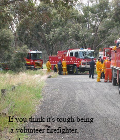 Poster:           If you think it's tough being  a volunteer firefighter,  try being a  volunteer firefighter's wife.