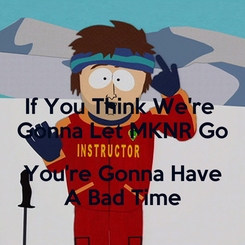 Poster: If You Think We're  Gonna Let MKNR Go  You're Gonna Have A Bad Time