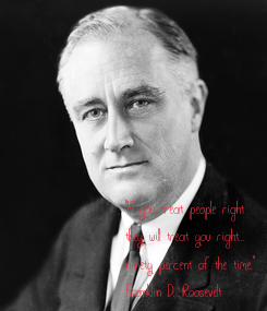 """Poster: """"If you treat people right  they will treat you right...  ninety percent of the time."""" Franklin D. Roosevelt"""