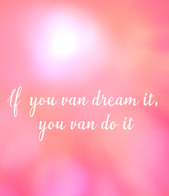 Poster:  If  you van dream it,  you van do it