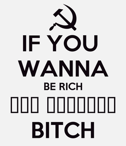 Poster: IF YOU  WANNA BE RICH ИДИ РАБОТАЙ BITCH