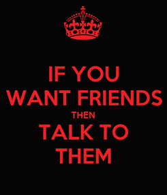 Poster: IF YOU WANT FRIENDS THEN TALK TO THEM