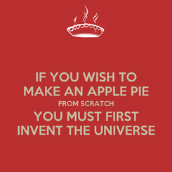 Poster: IF YOU WISH TO MAKE AN APPLE PIE FROM SCRATCH YOU MUST FIRST INVENT THE UNIVERSE