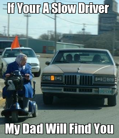 Poster: If Your A Slow Driver  My Dad Will Find You