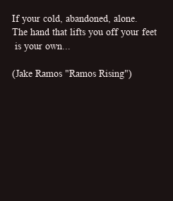 """Poster: If your cold, abandoned, alone. The hand that lifts you off your feet  is your own...  (Jake Ramos """"Ramos Rising"""")"""