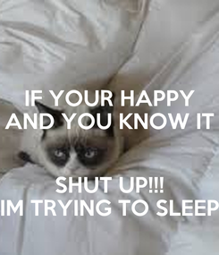 Poster: IF YOUR HAPPY AND YOU KNOW IT  SHUT UP!!! IM TRYING TO SLEEP