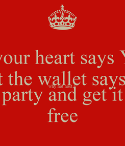Poster: If your heart says Yes But the wallet says no why not host a  party and get it free