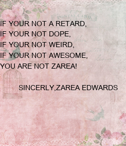 Poster: IF YOUR NOT A RETARD, IF YOUR NOT DOPE, IF YOUR NOT WEIRD, IF YOUR NOT AWESOME, YOU ARE NOT ZAREA!           SINCERLY,ZAREA EDWARDS